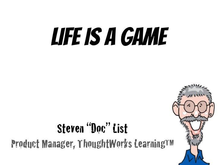 "Life is a game<br />Steven ""Doc"" List<br />Product Manager, ThoughtWorks Learning<br />"