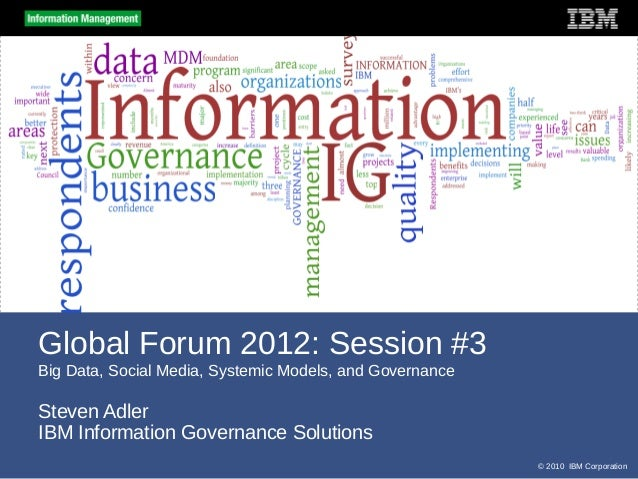 Global Forum 2012: Session #3Big Data, Social Media, Systemic Models, and GovernanceSteven AdlerIBM Information Governance...