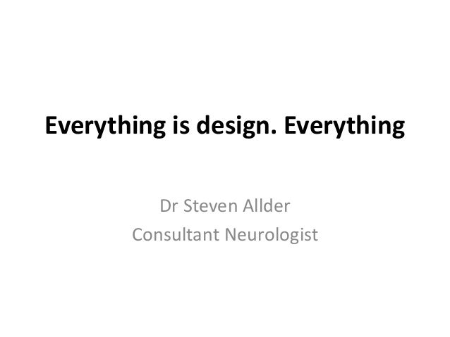 Everything is design. Everything Dr Steven Allder Consultant Neurologist