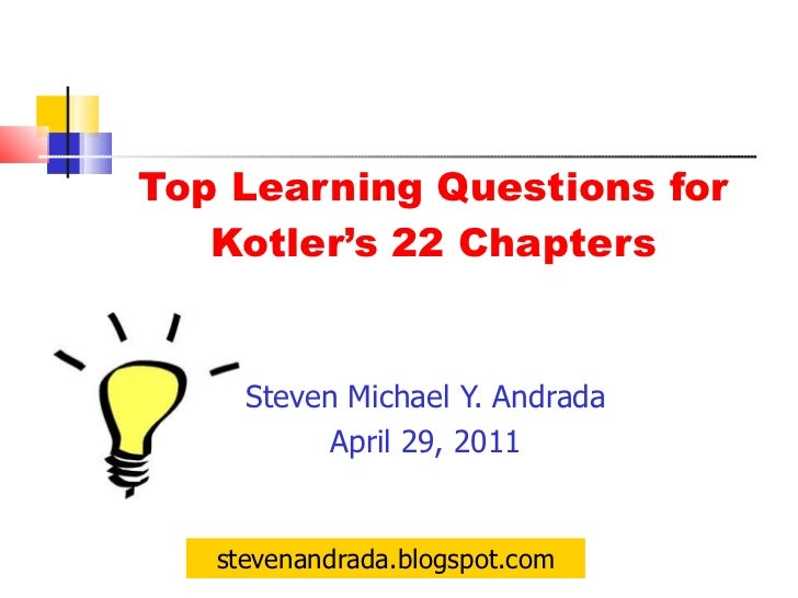 Top Learning Questions for Kotler's 22 Chapters <ul><li>Steven Michael Y. Andrada </li></ul><ul><li>April 29, 2011 </li></...
