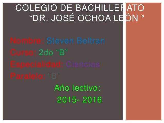 """Nombre: Steven Beltran Curso: 2do """"B"""" Especialidad: Ciencias Paralelo: """"B"""" Año lectivo: 2015- 2016 COLEGIO DE BACHILLERATO..."""
