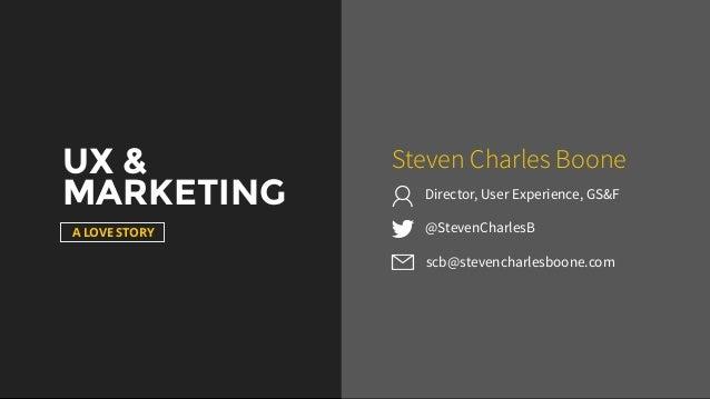 UX & MARKETING A LOVE STORY @StevenCharlesB Steven Charles Boone scb@stevencharlesboone.com Director, User Experience, GS&F
