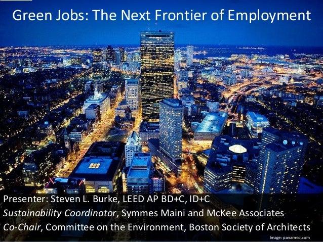 Green Jobs: The Next Frontier of Employment Presenter: Steven L. Burke, LEED AP BD+C, ID+C Sustainability Coordinator, Sym...