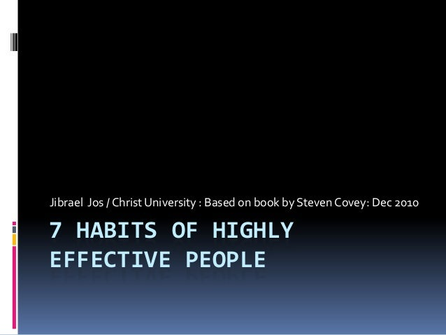 7 HABITS OF HIGHLY EFFECTIVE PEOPLE Jibrael Jos / Christ University : Based on book by Steven Covey: Dec 2010