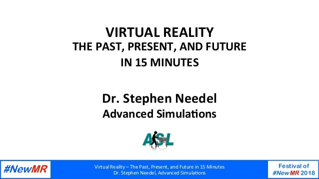 Virtual	Reality	–	The	Past,	Present,	and	Future	in	15	Minutes	 Dr.	Stephen	Needel,	Advanced	SimulaAons	 Festival of #NewMR...