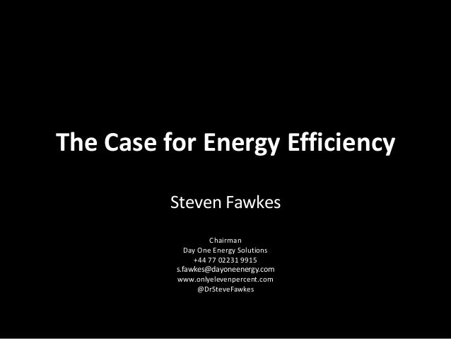 The Case for Energy EfficiencySteven FawkesChairmanDay One Energy Solutions+44 77 02231 9915s.fawkes@dayoneenergy.comwww.o...