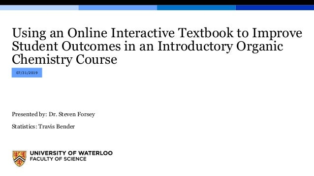 Using an Online Interactive Textbook to Improve Student Outcomes in an Introductory Organic Chemistry Course Presented by:...