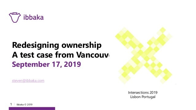 1 I Ibbaka © 2019 Redesigning ownership A test case from Vancouver September 17, 2019 steven@ibbaka.com Intersections 2019...