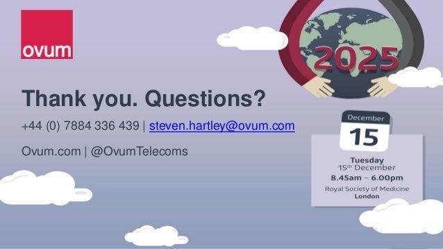 Thank you. Questions? +44 (0) 7884 336 439   steven.hartley@ovum.com Ovum.com   @OvumTelecoms