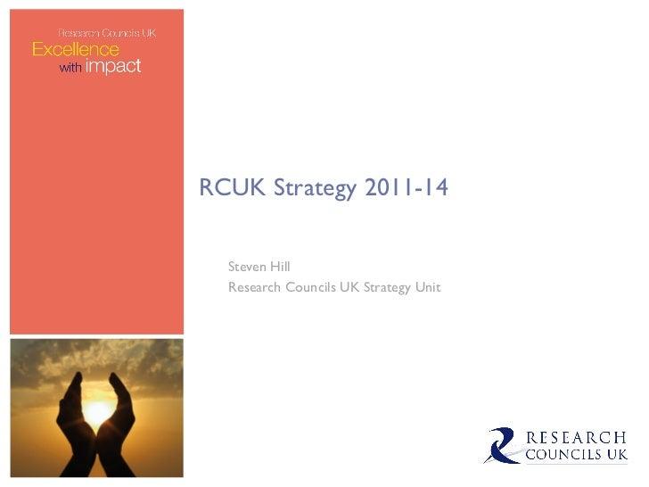 RCUK Strategy 2011-14 Steven Hill Research Councils UK Strategy Unit