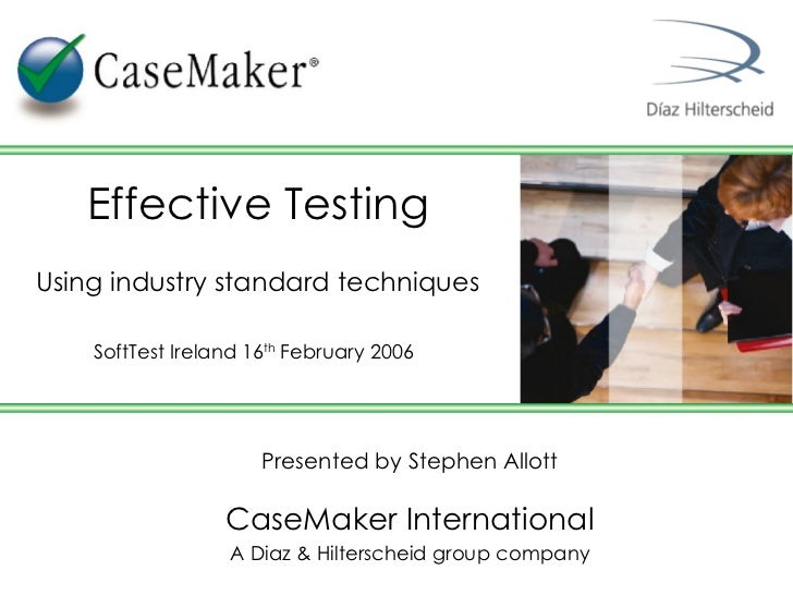 Presented by Stephen Allott CaseMaker International A Diaz & Hilterscheid group company Effective Testing Using industry s...
