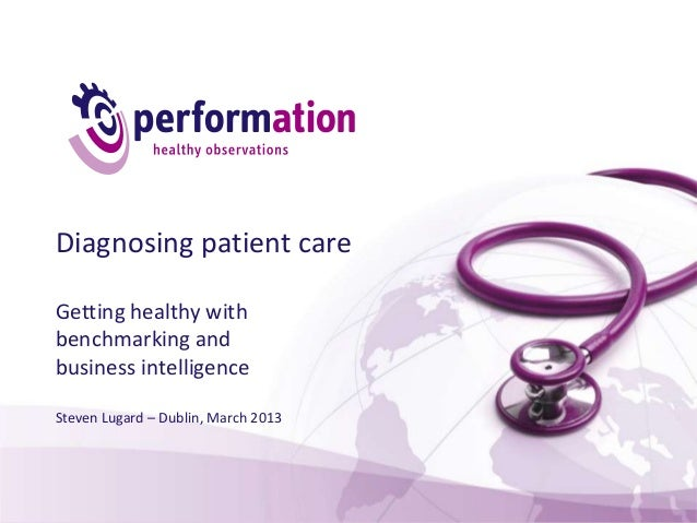 Diagnosing patient careGetting healthy withbenchmarking andbusiness intelligenceSteven Lugard – Dublin, March 2013