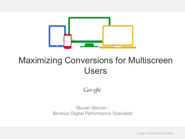 Google Confidential and Proprietary Steven Merckx - Benelux Digital Performance Specialist Maximizing Conversions for Mult...