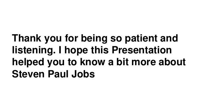 Thank you for being so patient and listening. I hope this Presentation helped you to know a bit more about Steven Paul Jobs