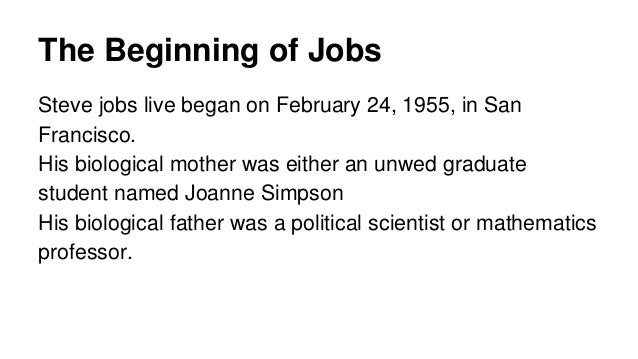 The Beginning of Jobs Steve jobs live began on February 24, 1955, in San Francisco. His biological mother was either an un...