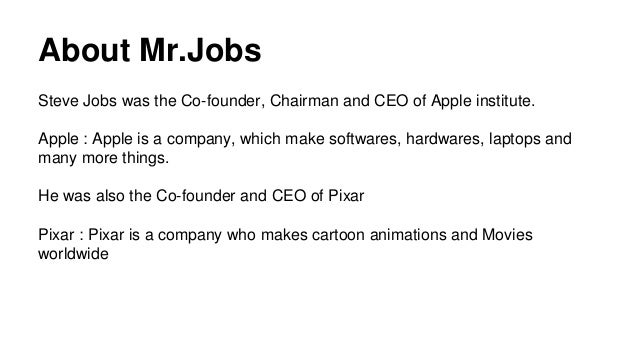 About Mr.Jobs Steve Jobs was the Co-founder, Chairman and CEO of Apple institute. Apple : Apple is a company, which make s...