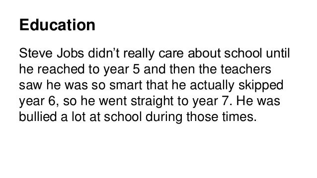 Education Steve Jobs didn't really care about school until he reached to year 5 and then the teachers saw he was so smart ...