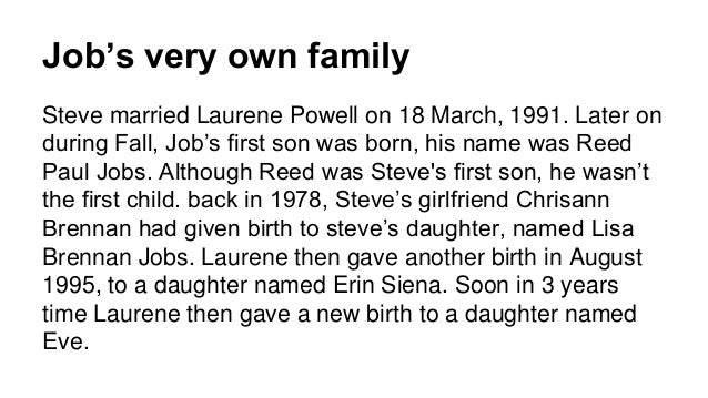 Job's very own family Steve married Laurene Powell on 18 March, 1991. Later on during Fall, Job's first son was born, his ...