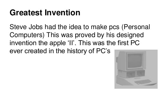Greatest Invention Steve Jobs had the idea to make pcs (Personal Computers) This was proved by his designed invention the ...