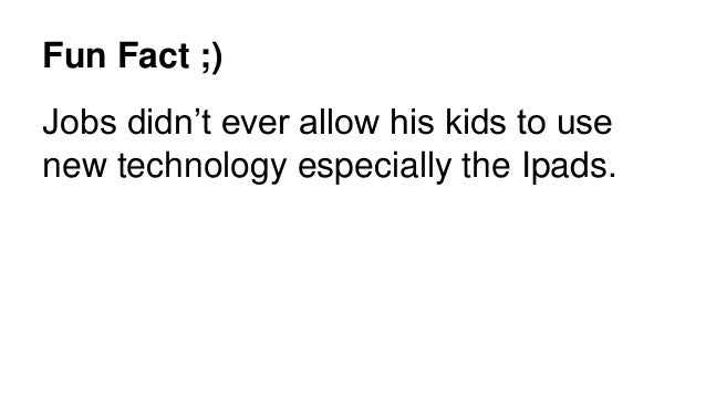 Fun Fact ;) Jobs didn't ever allow his kids to use new technology especially the Ipads.