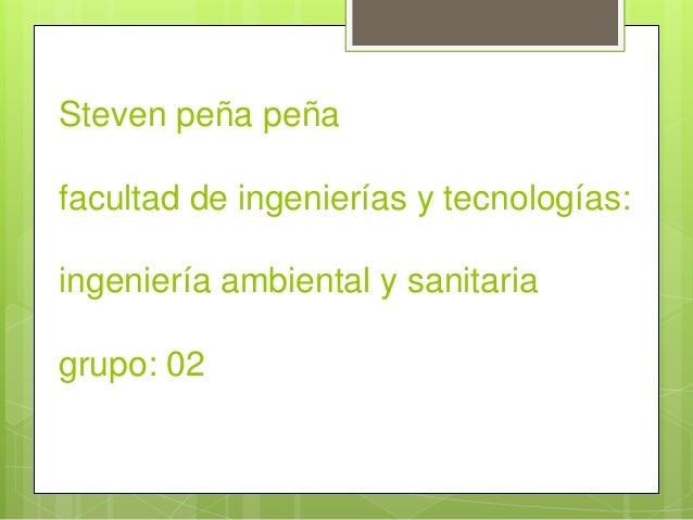 Steven peña peña  facultad de ingenierías y tecnologías:  ingeniería ambiental y sanitaria  grupo: 02
