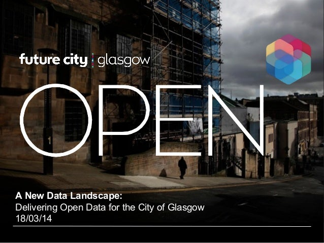 A New Data Landscape: Delivering Open Data for the City of Glasgow 18/03/14