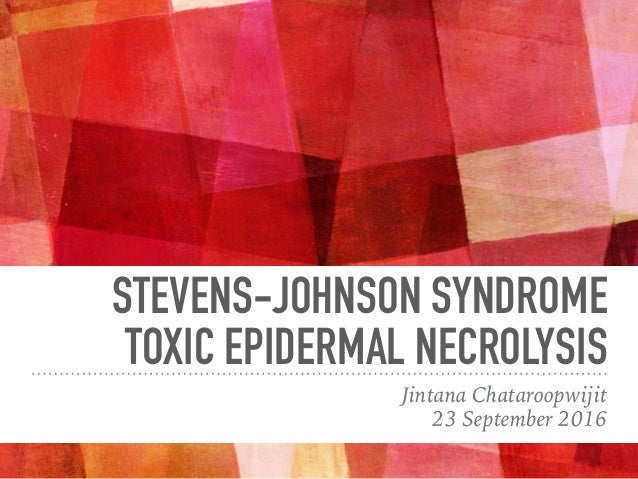 STEVENS-JOHNSON SYNDROME TOXIC EPIDERMAL NECROLYSIS Jintana Chataroopwijit 23 September 2016