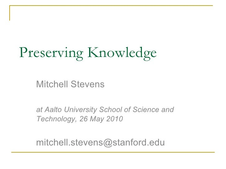 Preserving Knowledge Mitchell Stevens at Aalto University School of Science and Technology, 26 May 2010 [email_address]