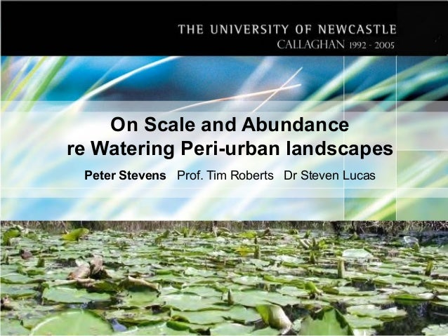 On Scale and Abundance re Watering Peri-urban landscapes Peter Stevens Prof. Tim Roberts Dr Steven Lucas