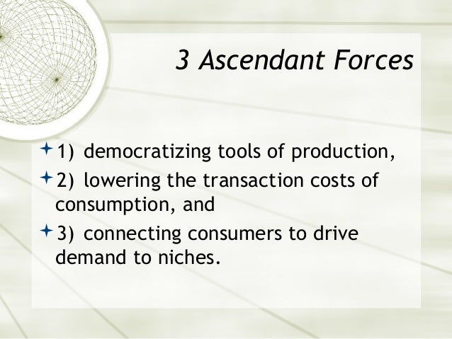3 Ascendant Forces 1) democratizing tools of production, 2) lowering the transaction costs of consumption, and 3) conne...