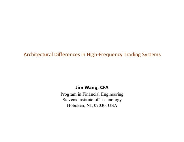 Architectural Differences in High-Frequency Trading Systems Jim Wang, CFA Program in Financial Engineering Stevens Institu...