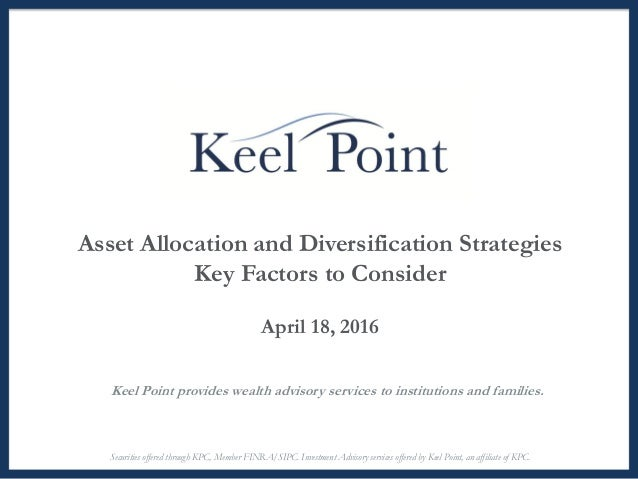 Asset Allocation and Diversification Strategies Key Factors to Consider April 18, 2016 Keel Point provides wealth advisory...