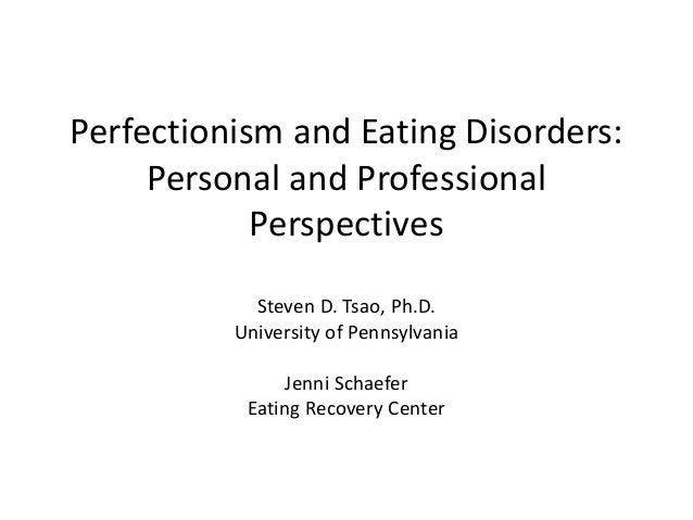 Perfectionism and Eating Disorders: Personal and Professional Perspectives Steven D. Tsao, Ph.D. University of Pennsylvani...