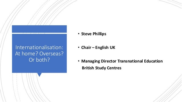 Internationalisation: At home? Overseas? Or both? • Steve Phillips • Chair – English UK • Managing Director Transnational ...
