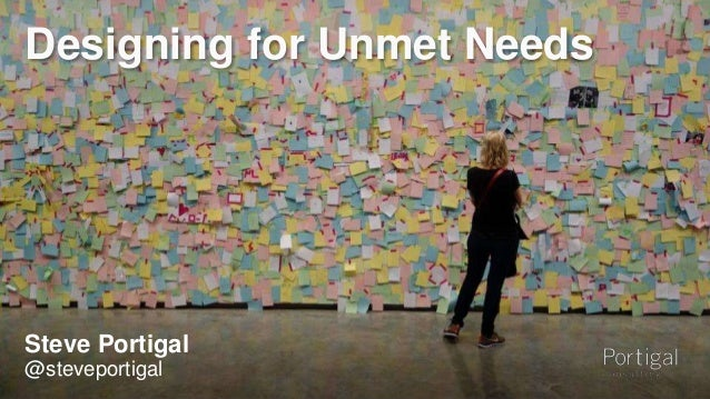 Designing for Unmet Needs  Steve Portigal  @steveportigal  1