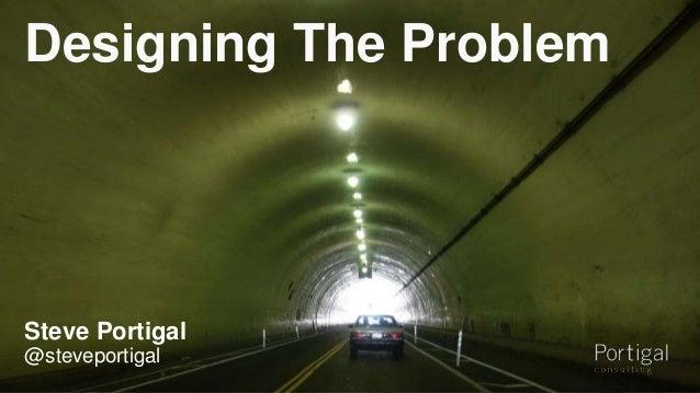 Designing The Problem  Steve Portigal  @steveportigal  1