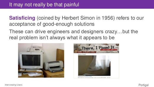 Interviewing Users Portigal It may not really be that painful Satisficing (coined by Herbert Simon in 1956) refers to our ...
