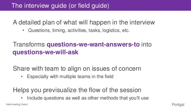 Interviewing Users Portigal The interview guide (or field guide) A detailed plan of what will happen in the interview • Qu...