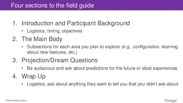 Interviewing Users Portigal Four sections to the field guide 1. Introduction and Participant Background • Logistics, timin...