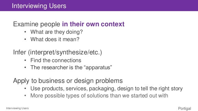 Interviewing Users Portigal Interviewing Users Examine people in their own context • What are they doing? • What does it m...