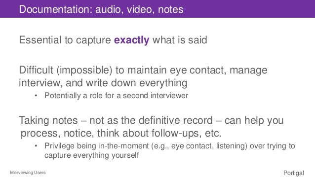 Interviewing Users Portigal Documentation: audio, video, notes Essential to capture exactly what is said Difficult (imposs...