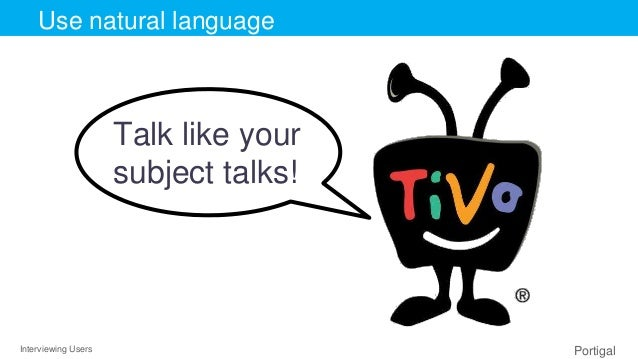 Interviewing Users Portigal Click to edit Master title styleUse natural language Talk like your subject talks!