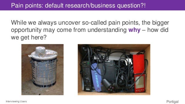 Interviewing Users Portigal Pain points: default research/business question?! While we always uncover so-called pain point...