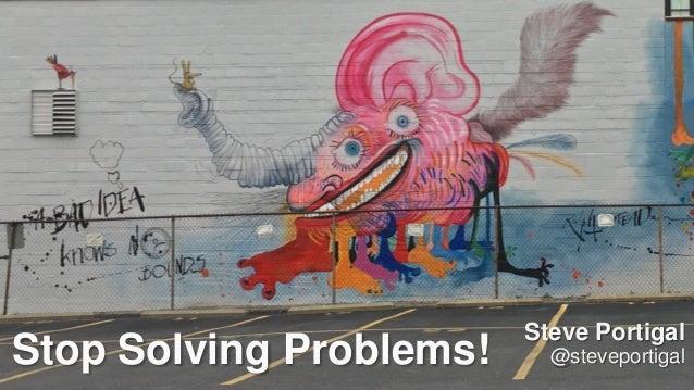1 Stop Solving Problems! Steve Portigal @steveportigal