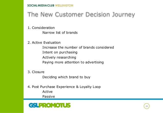 The New Customer Decision Journey 1. Consideration Narrow list of brands 2. Active Evaluation Increase the number of brand...