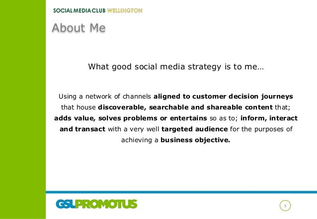 About Me What good social media strategy is to me…  Using a network of channels aligned to customer decision journeys that...