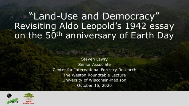 """Land-Use and Democracy"" Revisiting Aldo Leopold's 1942 essay on the 50th anniversary of Earth Day Steven Lawry Senior Ass..."