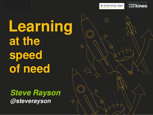 Learning at the speed of need Steve Rayson @steverayson