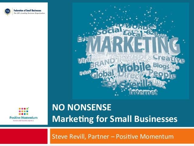 NO  NONSENSE   Marke+ng  for  Small  Businesses   Steve  Revill,  Partner  –  Posi1ve  Momentum