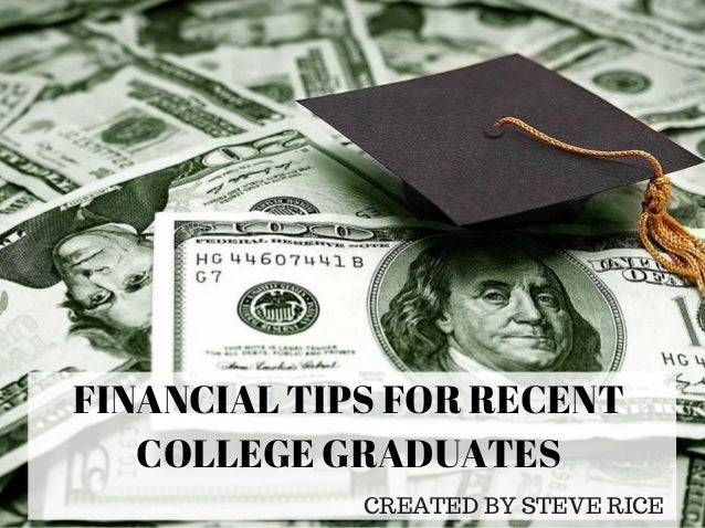 FINANCIAL TIPS FOR RECENT COLLEGE GRADUATES CREATED BY STEVE RICE
